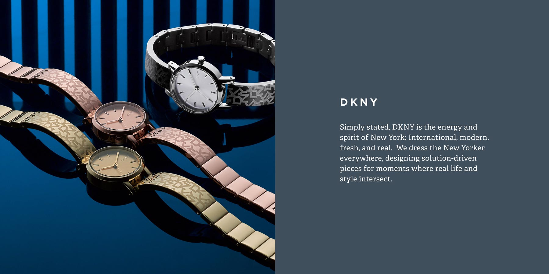 Simply stated, DKNY is the energy and spirit of New York: International, modern, fresh, and real.