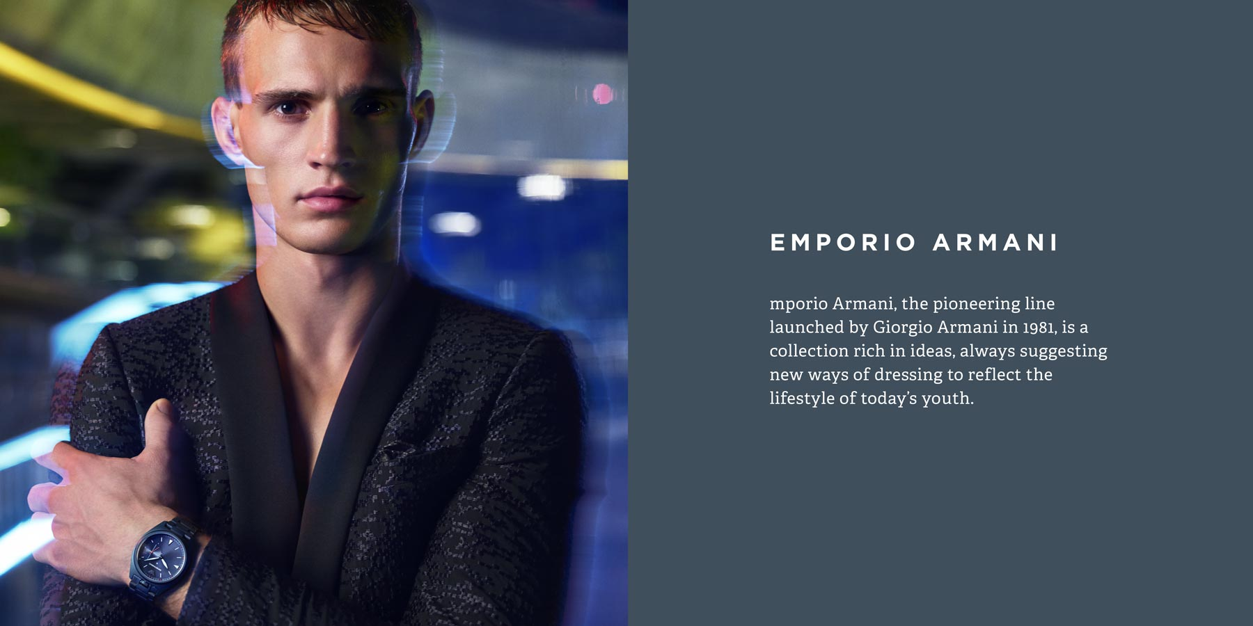 Emporio Armani, the pioneering line launched by Giorgio Armani in 1981, is a collection rich in ideas, always suggesting new ways of dressing to reflect the lifestyle of today's youth.