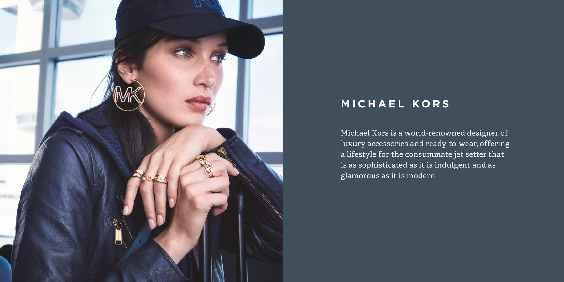 ​​Michael Kors is a world-renowned designer of luxury accessories and ready-to-wear, offering a lifestyle for the consummate jet setter that is as sophisticated as it is indulgent and as glamorous as it is modern.