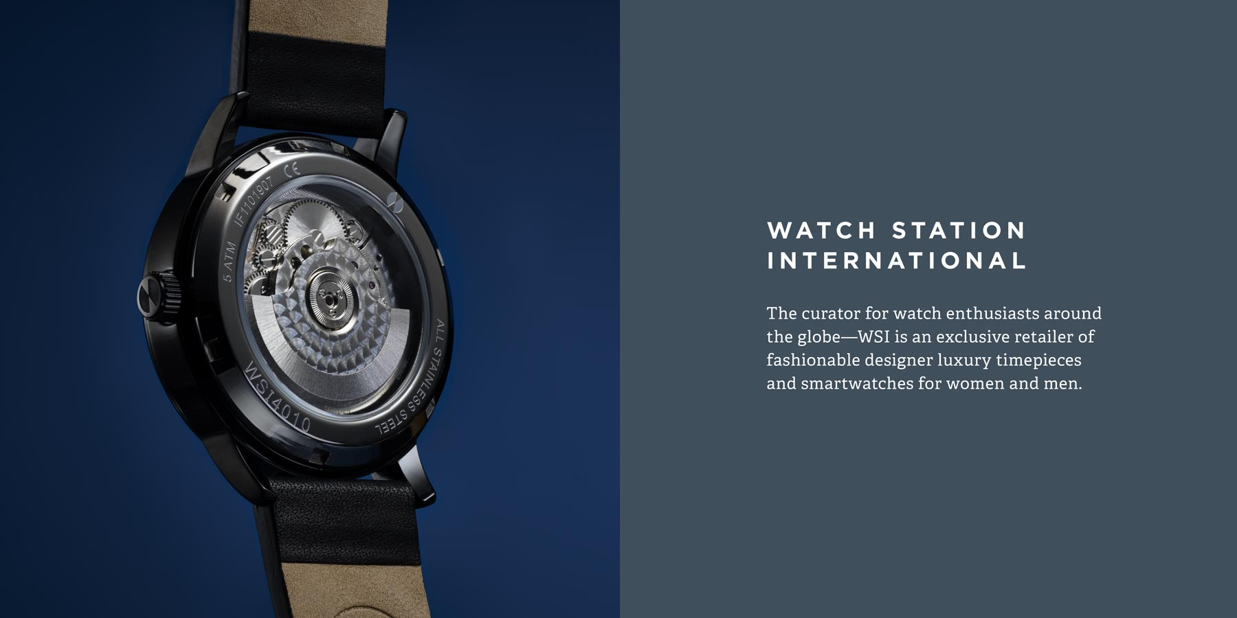 The curator for watch enthusiasts around the globe—WSI is an exclusive retailer of fashionable designer luxury timepieces and smartwatches for women and men.