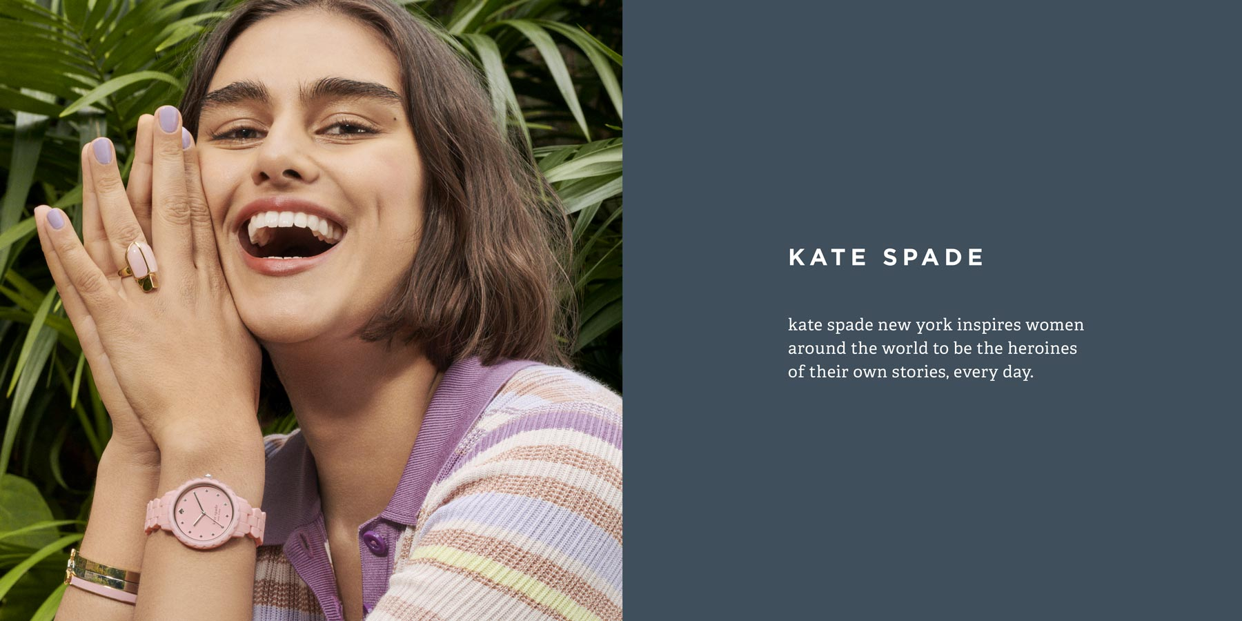 kate spade new york inspires women around the world to be the heroines of their own stories, every day.